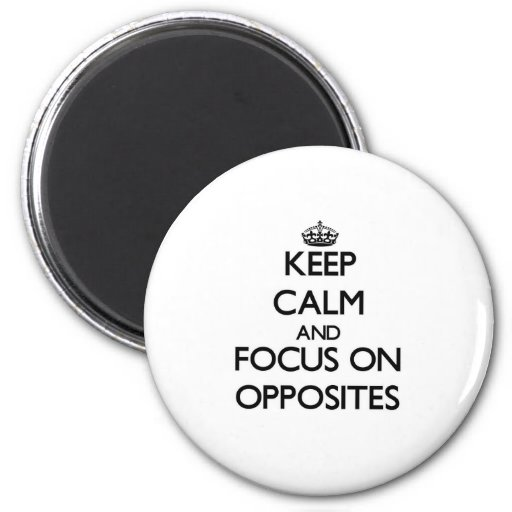 Keep Calm and focus on Opposites Refrigerator Magnets
