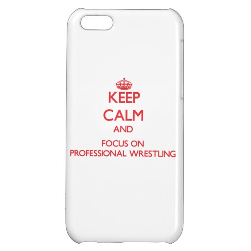 Keep calm and focus on Professional Wrestling Cover For iPhone 5C
