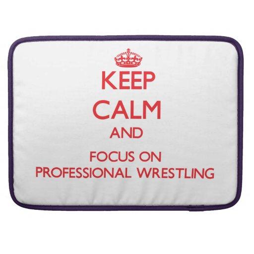 Keep calm and focus on Professional Wrestling MacBook Pro Sleeves
