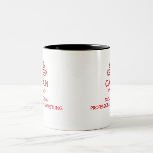 Keep calm and focus on Professional Wrestling Coffee Mugs