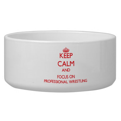 Keep calm and focus on Professional Wrestling Pet Food Bowls