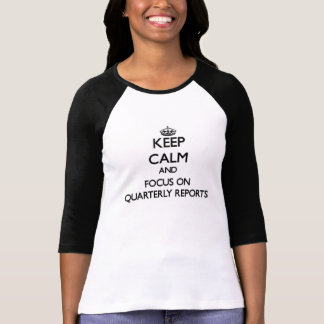Keep Calm and focus on Quarterly Reports Tees