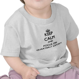 Keep Calm and focus on Quarterly Reports Tshirts