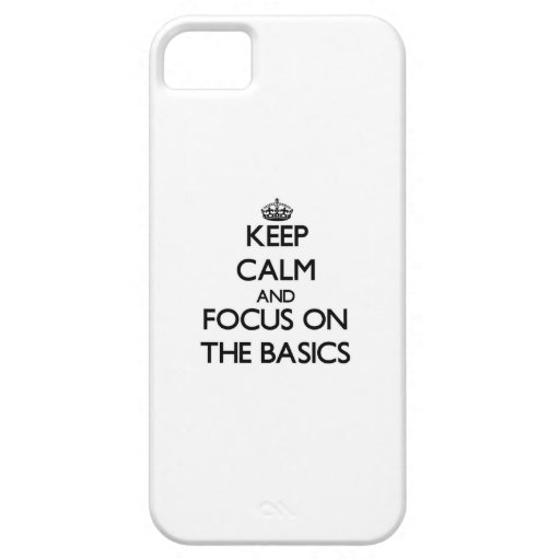 Keep Calm and focus on The Basics Case For iPhone 5/5S