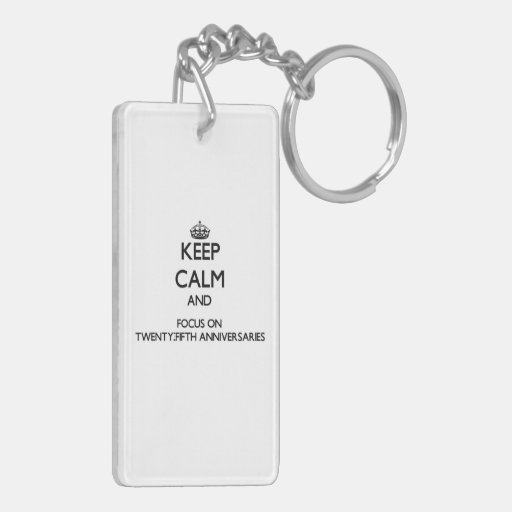 Keep Calm and focus on Twenty-Fifth Anniversaries Rectangular Acrylic Keychains