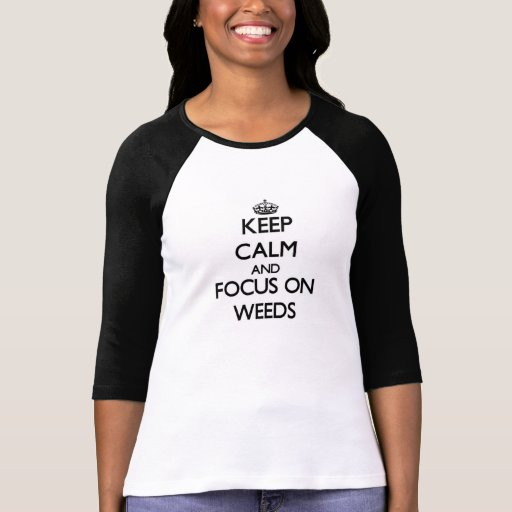 Keep Calm and focus on Weeds Tee Shirt