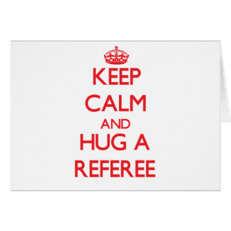 Keep Calm and Hug a Referee Greeting Cards