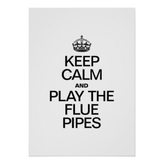 KEEP CALM AND PLAY THE FLUE PIPES POSTER