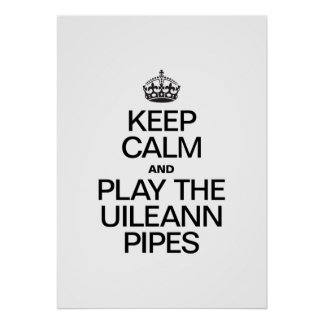 KEEP CALM AND PLAY THE UILEANN PIPES POSTERS