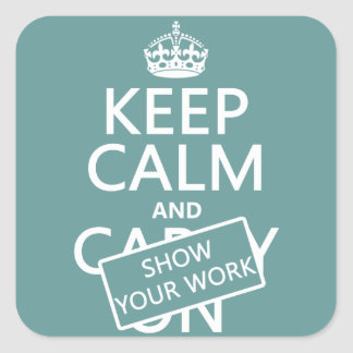 Keep Calm and Show Your Work (any colour) Square Sticker