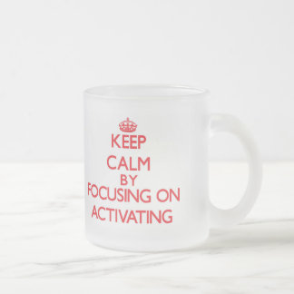 Keep Calm by focusing on Activating Mug