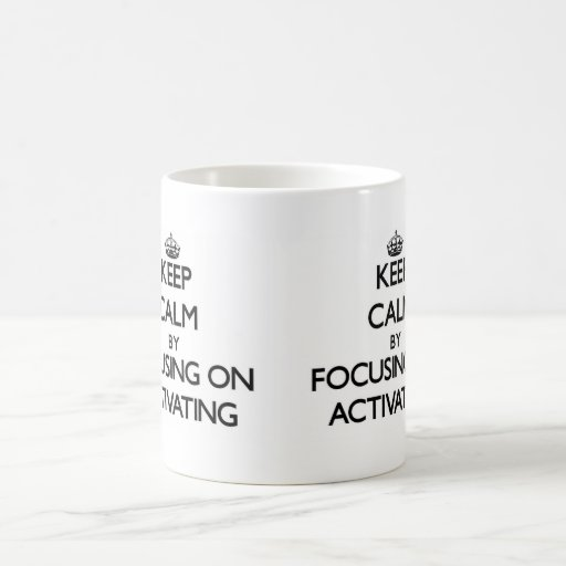 Keep Calm by focusing on Activating Coffee Mugs