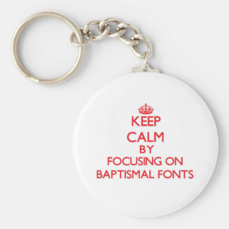 Keep Calm by focusing on Baptismal Fonts Keychains