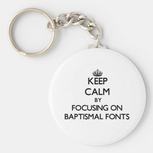 Keep Calm by focusing on Baptismal Fonts Keychain