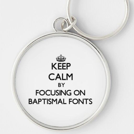 Keep Calm by focusing on Baptismal Fonts Key Chain