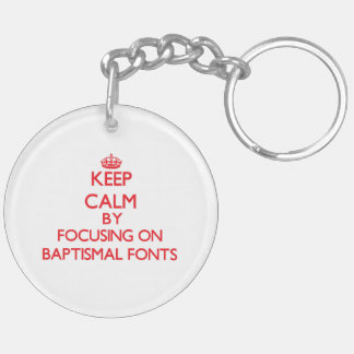 Keep Calm by focusing on Baptismal Fonts Double-Sided Round Acrylic Key Ring