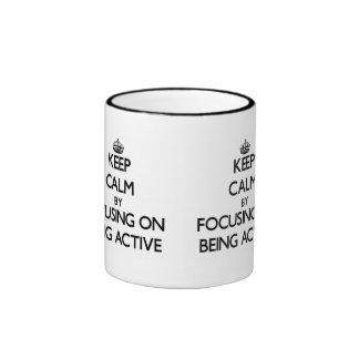 Keep Calm by focusing on Being Active Mugs