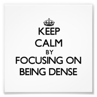 Keep Calm by focusing on Being Dense Art Photo