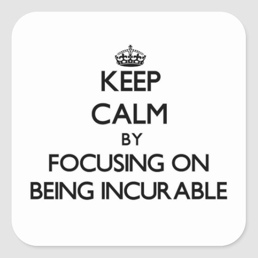 Keep Calm by focusing on Being Incurable Square Stickers