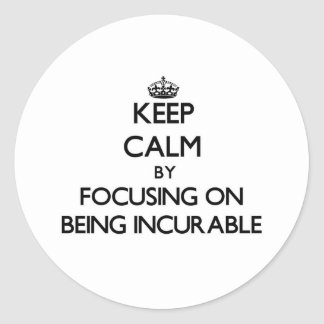 Keep Calm by focusing on Being Incurable Round Sticker