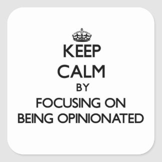 Keep Calm by focusing on Being Opinionated Square Stickers