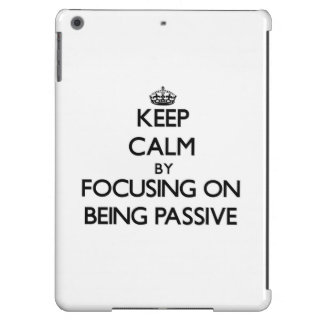 Keep Calm by focusing on Being Passive iPad Air Cases