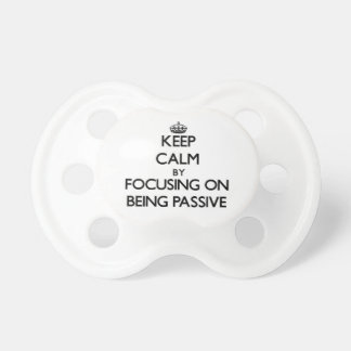 Keep Calm by focusing on Being Passive Baby Pacifiers