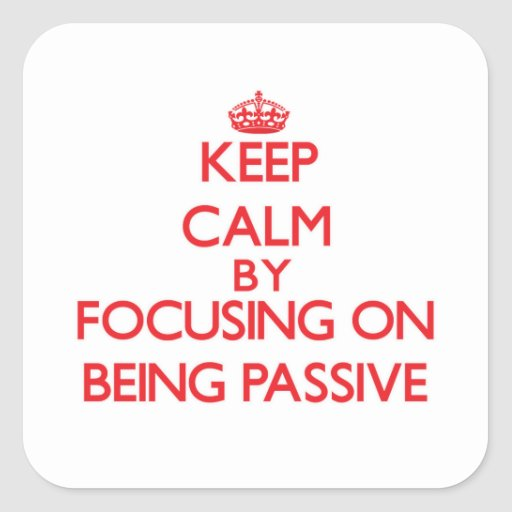 Keep Calm by focusing on Being Passive Sticker