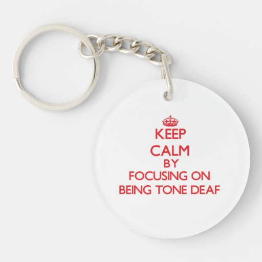Keep Calm by focusing on Being Tone-Deaf Key Chains