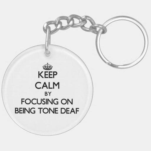 Keep Calm by focusing on Being Tone-Deaf Keychain