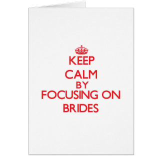 Keep Calm by focusing on Brides Greeting Cards