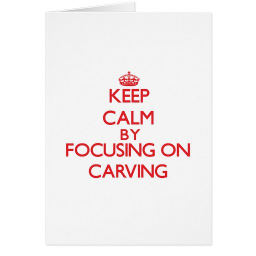 Keep Calm by focusing on Carving Cards