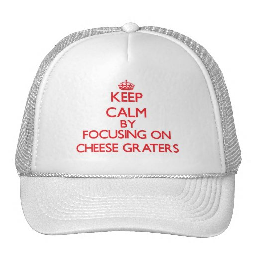 Keep Calm by focusing on Cheese Graters Trucker Hats