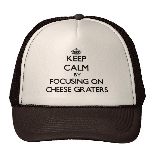 Keep Calm by focusing on Cheese Graters Hats