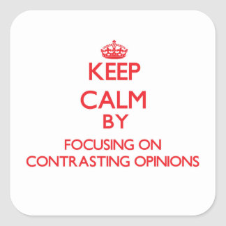 Keep Calm by focusing on Contrasting Opinions Square Stickers
