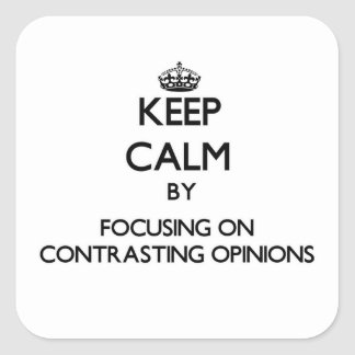 Keep Calm by focusing on Contrasting Opinions Square Sticker