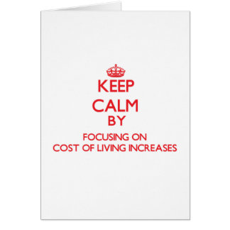 Keep Calm by focusing on Cost Of Living Increases Greeting Cards