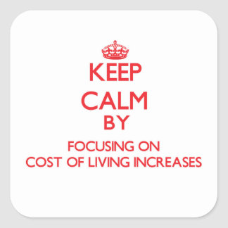Keep Calm by focusing on Cost Of Living Increases Square Stickers