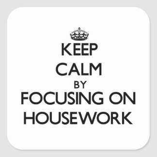 Keep Calm by focusing on Housework Square Stickers