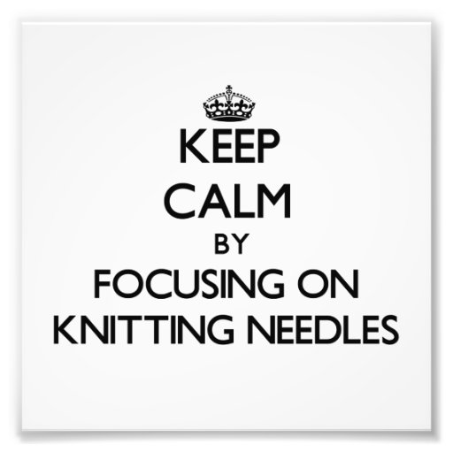 Keep Calm by focusing on Knitting Needles Art Photo