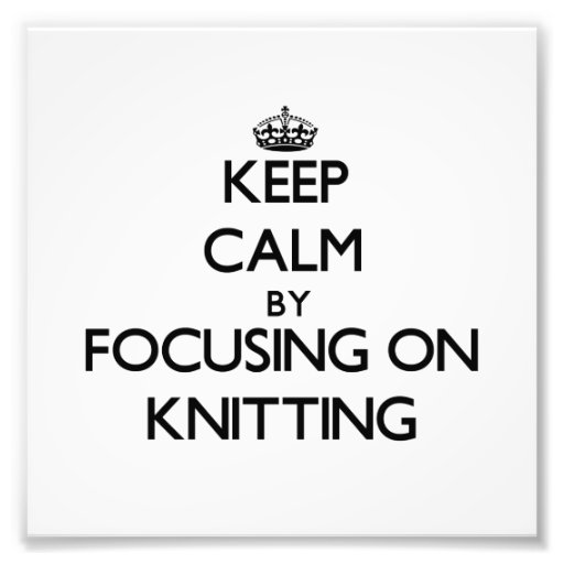 Keep Calm by focusing on Knitting Art Photo