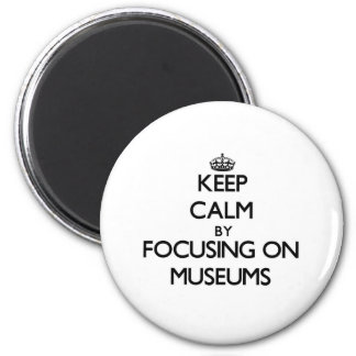 Keep Calm by focusing on Museums Magnets