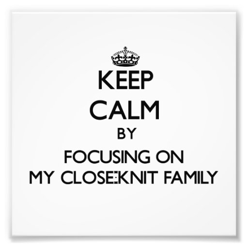 Keep Calm by focusing on My Close-Knit Family Photo Print