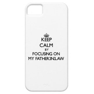 Keep Calm by focusing on My Father-In-Law iPhone 5 Covers