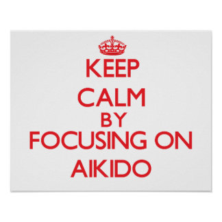 Keep calm by focusing on on Aikido Posters