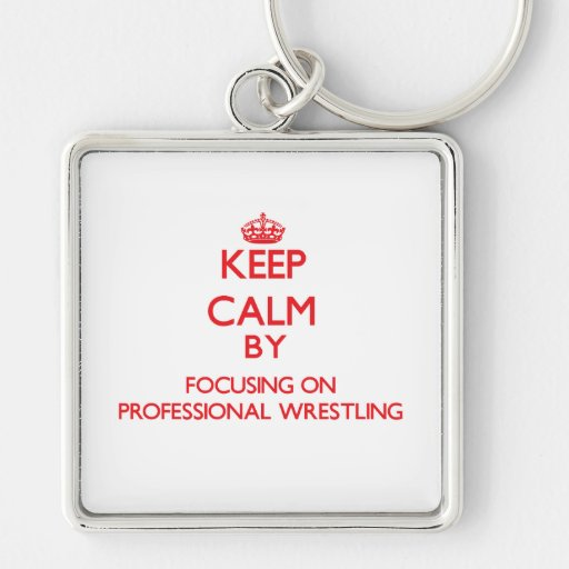 Keep calm by focusing on on Professional Wrestling Key Chains