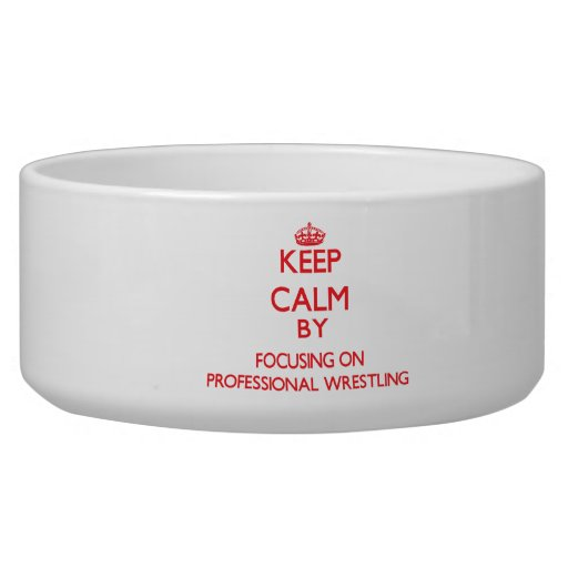 Keep calm by focusing on on Professional Wrestling Dog Food Bowl
