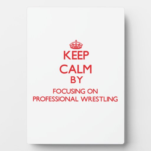 Keep calm by focusing on on Professional Wrestling Photo Plaque
