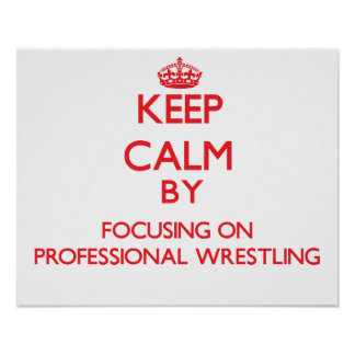 Keep calm by focusing on on Professional Wrestling Print