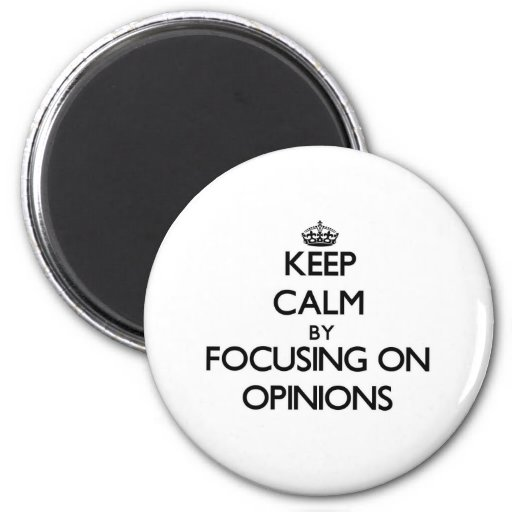 Keep Calm by focusing on Opinions Magnet